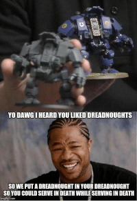 www.coolguysnation.com: YO DAWG I HEARD YOU LIKEDDREADNOUGHTS  SO WE PUT A DREADNOUGHT IN YOUR DREADNOUGHT  SO YOU COULD SERVE IN DEATH WHILE SERVING IN DEATH  imgflip.com www.coolguysnation.com