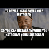Huh? 🐺: YO DAWG I  YOUR  INSTAGRAM  SO YOU  INSTAGRAM WHILEYOU  INSTAGRAM YOUR ISNTAGRAM  quick meme com Huh? 🐺