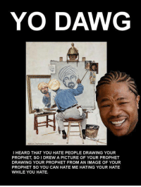 Memes, Drawings, and Hate Me: YO DAWG  Maksim ThePeoplesCubeco  l HEARD THAT YOU HATE PEOPLE DRAWING YOUR  PROPHET, SO I DREW A PICTURE OF YOUR PROPHET  DRAWING YOUR PROPHET FROM AN IMAGE OF YOUR  PROPHET SO YOU CAN HATE ME HATING YOUR HATE  WHILE YOU HATE. Check out our secular apparel shop! http://wflatheism.spreadshirt.com/