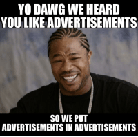 yo dawg: YO DAWG WE HEARD  YOU LIKE ADVERTISEMENTS  SO WE PUT  ADVERTISEMENTSINADVERTISEMENTS