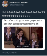<p>God really is THAT bitch (via /r/BlackPeopleTwitter)</p>: yo deadass, im tired.  @hauntedyxxngi  LMFAAAAAAAAAAAAAAAAAAAAOO  God after putting the male g-spot in the  ass then calling homosexuality a sin  PAS  SATRAVERS  AM WHITE  ALD  I am so random. I can't  believe I just did that.  7/18/18, 12:03 PM <p>God really is THAT bitch (via /r/BlackPeopleTwitter)</p>