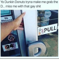 Yeeeeeeet!!😂🤔: Yo Dunkin Donuts tryna make me grab the  D... miss me with that gay shit  We  Welcome  PULL  DATs A Yeeeeeeet!!😂🤔