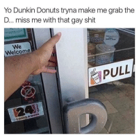 *opens door with tongue*: Yo Dunkin Donuts tryna make me grab the  D... miss me with that gay shit  We  Welcome  PULL  AWEEK *opens door with tongue*
