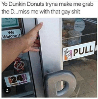 Shit, Yo, and Donuts: Yo Dunkin Donuts tryna make me grab  the D..miss me with that gay shit  We  Welcome  PULL