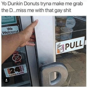 Dank, Memes, and Shit: Yo Dunkin Donuts tryna make me grab  the D..miss me with that gay shit  We  Welcome  PULL DnD Making you gay by vkekef MORE MEMES