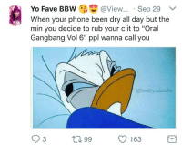 "Bbw, Blackpeopletwitter, and Gangbang: Yo Fave BBW@View... Sep 29 v  When your phone been dry all day but the  min you decide to rub your clit to ""Oral  Gangbang Vol 6"" ppl wanna call you  @hoebymistake  O 163 <p>Suddenly everyone remembers you exist 🙄 (via /r/BlackPeopleTwitter)</p>"