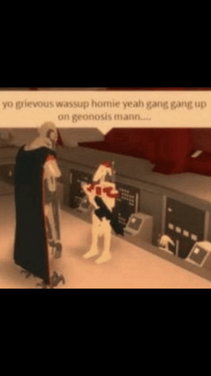 squad: yo grievous wassup homie yeah gang gang up  on geonosis mann.. squad
