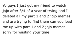 Please help ... or don't its a free country: Yo guys I just got my friend to watch  jojo after 3/4 of a year of trying andI  deleted all my part 1 and 2 jojo memes  and are trying to find them can you load  me up with part 1 and 2 jojo memes  sorry for wasting your time Please help ... or don't its a free country