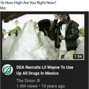 Im 5'9 but ok: Yo How High Are You Right Now?  Me:  1:54  DEA Recruits Lil Wayne To Use  Up All Drugs In Mexico  The Onion  1.9M views • 10 years ago Im 5'9 but ok