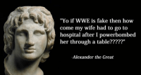 """World Wrestling Entertainment: """"Yo if WWE is fake then how  come my wife had to go to  hospital after I powerbombed  her through a table?????""""  -Alexander the Great"""