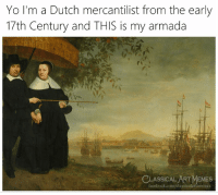 Facebook, Memes, and Yo: Yo I'm a Dutch mercantilist from the early  17th Century and THIS is my armada  CLASSICAL ART MEMES  facebook.com/classicalartimemes