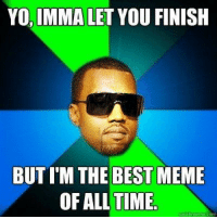 Best Memes Of All Time: YO, IMMA LET YOU FINISH  BUT I'M THE BEST MEME  OF ALL TIME  quickmmemercom