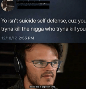 Hes not wrong: Yo isn't suicide self defense, cuz you  tryna kill the nigga who tryna kill you  12/18/17, 2:55 PM  Yeah, this is big brain time. Hes not wrong