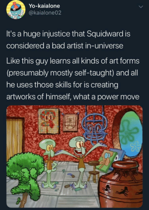 bold and brash: Yo-kaialone  @kaialone02  It's a huge injustice that Squidward is  considered a bad artist in-universe  Like this guy learns all kinds of art forms  (presumably mostly self-taught) and all  he uses those skills for is creating  artworks of himself, what a pOwer move bold and brash