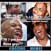 YO KENDRICK  %WE RUN THIS SHI  Boxing an RapYo A.B eel the same!  These Guys are Funny!!  囚ELANIMAL22  OCLANIMAL22  YO J you he  these guys??  @BOXING MEMES I'm sure Floyd & Jay-Z laugh at this them. Here's the MeMe. boxingmemes lmcboxing boxingfanatik floydMayweather adrienBroner kendrickLamar jayZ hipHop beLike boxeo sports elanimal22 memes meme fightmemes memesdaily memestagram instamemes memes ifunnymeme ifunny Lol doubletap tagsforlikes wshh worldStar @adrienbroner @floydmayweather
