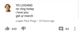 Dank, Love, and Memes: YO LOGANG  no vlog today  i love you  get ur merch  Logan Paul Vlogs 22 hours ago  440  84 When Logan Paul finds out his youtube channel is demonetised by mangosquisher10 FOLLOW 4 MORE MEMES.