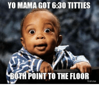 yo: YO MAMA GOT 6:30 TITTIES  BOTH POINT TO THE FLOOR  Tro  me