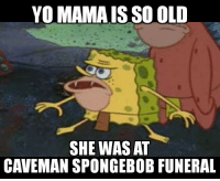 Life, SpongeBob, and Yo: YO MAMA IS SO OLD  SHE WAS AT  CAVEMAN SPONGEBOB FUNERAL