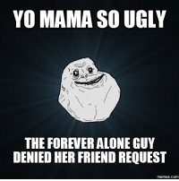 Yo Mama Meme: YO MAMA SO UGLY  THE FOREVER ALONE GUY  DENIED HER FRIEND REQUEST  COM