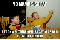 Yo Mama Meme: YO MAMAS SO FAT  ITOOKAPICTURE OF HER LASTYEAR AND  ITS STILL PRINTING  MEMEFUL COM
