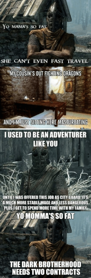 """Skyrim belong to the nords!: Yo MAMA'S SO FAT  SHE CAN'T EVEN FAST TRAVEL  MY COUSIN'S OUT FIGHTING DRAGONS  AND I'M JUST SITTING HERE MASTURBATING  IUSED TO BE AN ADVENTURER  LIKE YOU  UNTILI WAS OFFERED THIS JOB AS CITY GUARD.ITS  A MUCH MORE STABIEWAGE ANDLESS DANGEROUSs  PLUSIGET TO SPEND MORE TIME WITH MY FAMILY  40 MOMMA'S SO FAT  THE DARK BROTHERHOOD""""  NEEDS TWO CONTRACTS Skyrim belong to the nords!"""