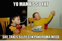 Who has the best Yo Mama joke out there?: YO MAMAS SO FAT  SHE TAKESSELFIES IN PANORAMAMODE Who has the best Yo Mama joke out there?