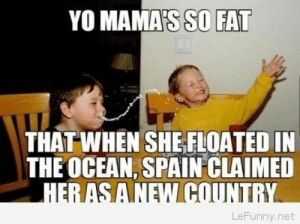 Your mama is so fat 2014 joke: YO MAMAS SO FAT  THAT WHEN SHE FLOATED IN  THE OCEAN, SPAIN CLAIMED  LeFunny.net Your mama is so fat 2014 joke