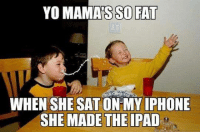 Ipad, Iphone, and Memes: YO MAMAS SO FAT  WHEN SHE SAT ON MY IPHONE  SHE MADE THE IPAD (JK)