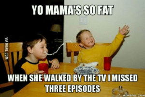 Tell me your best yo mama jokes *grabs popcorn*: YO MAMA'S SO FAT  WHEN SHE WALKED BY THE TV I MISSED  THREE EPISODES  MEMEFUL.COM Tell me your best yo mama jokes *grabs popcorn*