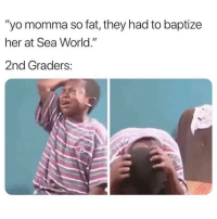 "😂😂😂😂😂: ""yo momma so fat, they had to baptize  her at Sea World.""  2nd Graders: 😂😂😂😂😂"