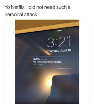 Dank, Friends, and Netflix: Yo Netflix, I did not need sucha  personal attack  3:21  hursday, April 18  N Netflix 3m ago  We think you'll like Friends.  slide to view Why you doin this Netflix?