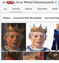 i: yo ni B B a, hol up. Whomst tf discovered gravity X  SHOPPING  ALL  IMAGES  VIDEOS  NEWS  Related  king harold shrek the musical  king harold frog i