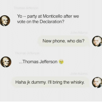 Memes, Thomas Jefferson, and Who Dis: Yo party at Monticello after we  vote on the Declaration?  New phone, who dis?  Thomas Jefferson  Haha jk dummy. I'll bring the whisky Found this screen capture from John's phone the other day. Pretty funny. 🍻