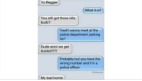 Bad, Dude, and Homie: Yo Reggie  What it is?  You still got those killa  budz?  Yeah! wanna meet at the  police department parking  lot?  Dude wont we get  busted?!?!  Probably but you have the  wrong number and I'm a  police officer  Delivered  My bad homie