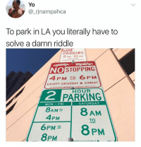 Memes, Yo, and Riddle: Yo  @_rjnampahca  To park in LA you literally have to  solve a damn riddle  PARKING  8 AM-1O AM  UESDAY  NO STOPPING  4PM TO 6PM  EXCEPT SATURDAY & SUNDAY  HOUR  2  PARKING  SATURDAY  MON-FRI  8AM IO  4PM  AM  TO  6PMTOPM  8PM I want to move to LA 😪 • Follow @SAVAGEMEMESSS for more posts daily