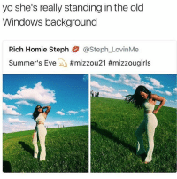 Homie, Memes, and Windows: yo she's really standing in the old  Windows background  Rich Homie Steph熘@Steph.-LovinMe  Summer's Eve-O 😂😭