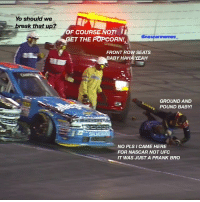 whatdriverssay - What was really said by the people in this pic... NASCAR NASCARMemes: Yo should we  break that up?  OF  coURSENOT ii  @nascar memes  ET THE POPCORN!  FRONT  ROW SEATS  ABY HAHA YEAH  GROUND AND  POUND BABY!  NO PLS I CAME HERE  FOR NASCAR NOT UFC  IT WAS JUST A PRANK BRO whatdriverssay - What was really said by the people in this pic... NASCAR NASCARMemes