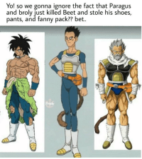 Did you notice that?: Yo! so we gonna ignore the fact that Paragus  and broly just killed Beet and stole his shoes,  pants, and fanny pack?? bet.. Did you notice that?