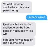 Benedict Cumberbatch: Yo wait Benedict  cumberbatch is a real  person omg  LMFAO WHAT  I just saw his ice bucket  challenge on the front  page of YouTube I'm like  wtf  I thought he was fake or  like a meme omg