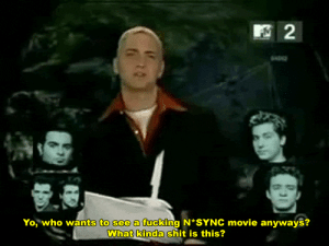 n sync: Yo, who wants to see a fucking N*SYNC movie anyways?  What kinda shit is this?