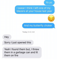 Fire, Lit, and Relationships: Yo yo  I swear I think I left one of my  blazers at your house last year  And my butterfly choker  Today 5:42 AM  Hey  Sorry I just opened this  Yeah I found them but, I threw  them in a garbage can and lit  them on fire Well, that handles that problem