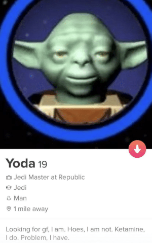 Hoes, Jedi, and Yoda: Yoda 19  Jedi Master at Republic  Jedi  8 Man  1 mile away  Looking for gf, I am. Hoes, I am not. Ketamine,  I do. Problem, I have. You can bet I swiped right, especially after reading that bio