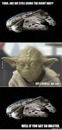 Let's ask Master Yoda. . . http://goo.gl/Y8UBKQ: YODA, ARE WESTILL GOINGTHE RIGHT WAY?  OFF COURSE WE ARE.  WELLIF YOU SAYSO MASTER.  MEME FULL COM Let's ask Master Yoda. . . http://goo.gl/Y8UBKQ