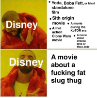 "Disney, Fucking, and Jabba the Hutt: * Yoda, Boba Fett, or Maul  standalone  film  . Sith origin  Disney  movie A movie  . A live  during the  action  KoTOR era  Clone Wars  movie  .A movie  ahsoka  tano or  about  Mara Jade  A movie  about a  fucking fat  slug thug  Disney <p><a href=""http://scifiseries.tumblr.com/post/167103025449/disney-has-said-theyre-interested-in-the-idea-of"" class=""tumblr_blog"">scifiseries</a>:</p>  <blockquote><p>""Disney has said they're interested in the idea of a Jabba the Hutt spinoff movie""</p></blockquote>"