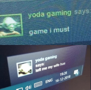 Game I must by 4Fate_LvZ MORE MEMES: yoda gaming  says  let me my  wife has  1928  ENG 16-12-2018 Game I must by 4Fate_LvZ MORE MEMES