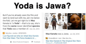"""Yoda & Baby Yoda is Jawa: Yoda is Jawa?  But if you've already seen the film and  want to nerd out with me, join me below  the fold. Let me get right to it: Maz  Kanata is """"a Yoda""""-that is to say, she's  from the same never-identified species  that Yoda was a member of. Dec 25, 2015  Daily Kos > stories » 2015/12/25 >  I just figured out who (or what) Maz Kanata  Maz Kanata was a Jawa. Jan 26, 2016  CinemaBlend > new > Was-Maz-Ka.  Was Maz Kanata In The Original Star Wars  from Star Wars: The Force Awakens is ...  O About Featured Snippets  I Feedback  Trilocu? - CINEMARI END Yoda & Baby Yoda is Jawa"""