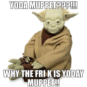 Guys what the heck: YODA MUPPET  WHY THE FRI KIS YODAY  MUPPET!! Guys what the heck