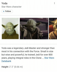 "Jedi, Memes, and Star Wars: Yoda  Star Wars character  +Follow  Yoda was a legendary Jedi Master and stronger than  most in his connection with the Force. Small in size  but wise and powerful, he trained Jedi for over 800  years, playing integral roles in the Clone . Star Wars  Databank  Height: 2' 2"" (0.66 m) is this real....🍩c"