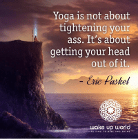 : Yoga is not about  tightening your  ass. It's about  getting your head  out of it,  Eric Paskel  wake up world  IT'S TIME TO RISE AND SHINE