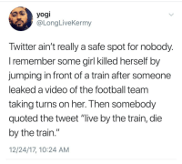 "Blackpeopletwitter, Football, and Girl: yogi  @LongLiveKermy  Iwitter ain't really a safe spot for nobody  l remember some girl Klled nerself by  jumping in front of a train after someone  leaked a video of the football team  taking turns on her. I hen somebody  quoted the tweet ""live by the train, die  by the train.""  12/24/17, 10:24 AM <p>Choo Choo 🚂🚂 (via /r/BlackPeopleTwitter)</p>"